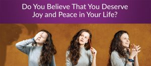 Do You Believe That You Deserve Joy and Peace in Your Life?
